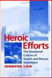 Heroic Efforts : The Emotional Culture of Search and Rescue Volunteers, Lois, Jennifer, 0814751830