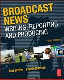 Broadcast News Writing, Reporting, and Producing, Barnas, Frank and White, Ted, 0240811836