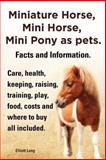 An Miniature Horse, Mini Horse, Mini Pony As Pets. Facts and Information. Miniature Horses Care, Health, Keeping, Raising, Training, Play, Food, Costs, Elliott Lang, 1909151831
