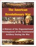 A History of the Organizational Development of the Continental Artillery During the War, U. S. Army U.S. Army Command and  Staff College, 1500381837