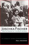 Joschka Fischer and the Making of the Berlin Republic : An Alternative History of Postwar Germany, Hockenos, Paul, 0195181832
