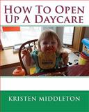 How to Open up a Daycare, Kristen Middleton, 1451551835