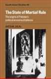 The State of Martial Rule : The Origins of Pakistan's Political Economy of Defence, Jalal, Ayesha, 0521051843