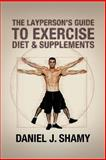 The Layperson's Guide to Exercise, Diet and Supplements, Daniel J. Shamy, 1479791849