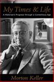 My Times and Life : A Historian's Progress Through a Contentious Age, Keller, Morton, 0817911847