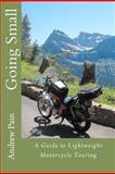 Going Small - A Guide to Lightweight Motorcycle Touring, Andrew Pain, 1469941848