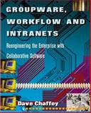 Groupware, Workflow and Intranets : Re-Engineering the Enterprise with Collaborative Software, Chaffey, Dave, 1555581846