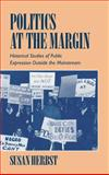 Politics at the Margin : Historical Studies of Public Expression Outside the Mainstream, Herbst, Susan, 0521461847