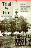 Trial by Fire : Science, Technology and the Civil War, Ross, Charles D., 157249185X