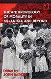 The Anthropology of Morality in Melanesia and Beyond, Barker, John, 0754671852
