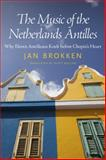 The Music of the Netherlands Antilles : Why Eleven Antilleans Knelt Before Chopin's Heart, Brokken, Jan, 1628461853
