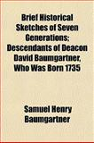 Brief Historical Sketches of Seven Generations; Descendants of Deacon David Baumgartner, Who Was Born 1735, Samuel Henry Baumgartner, 1151931853