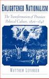 Enlightened Nationalism : The Transformation of Prussian Political Culture, 1806-1848, Levinger, Matthew, 0195131851