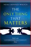 The Only Thing That Matters, Neale Donald Walsch, 1401941850