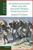 An African Slaving Port and the Atlantic World : Benguela and Its Hinterland, Candido, Mariana, 1107011868