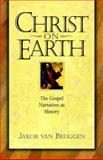 Christ on Earth : The Gospel Narratives As History, Van Bruggen, Jakob, 0801021863