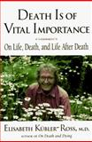 Death Is of Vital Importance : On Life, Death and Life after Death, Kubler-Ross, Elisabeth, 0882681869