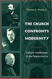 The Church Confronts Modernity : Catholic Intellectuals and the Progressive Era, Woods, Thomas E., Jr., 0231131860