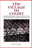 The Village in Court : Arson, Infanticide, and Poaching in the Court Records of Upper Bavaria, 1848-1910, Schulte, Regina, 0521431867