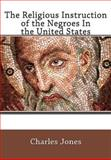 The Religious Instruction of the Negroes in the United States, Charles Jones, 1461171865