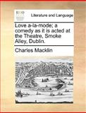 Love A-la-Mode; a Comedy As It Is Acted at the Theatre, Smoke Alley, Dublin, Charles MacKlin, 1170051871