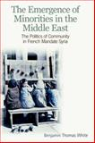 The Emergence of Minorities in the Middle East : Politics and Community in French Mandate Syria, White, Benjamin Thomas, 0748641874