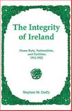 The Integrity of Ireland : Home Rule, Nationalism, and Partition, 1912-1922, Duffy, Stephen M., 0838641873