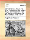 Lover's Vows a Play, in Five Acts Performing at the Theatre Royal, Covent-Garden from the German of Kotzebue by Mrs Inchbald, August von Kotzebue, 1170401872