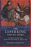 The Leper King and His Heirs : Baldwin IV and the Crusader Kingdom of Jerusalem, Hamilton, Bernard, 052164187X