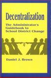 Decentralization : The Administrator's Guidebook to School District Change, Brown, Daniel J., 0803961871