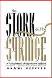 The Stork and the Syringe : Political History of Reproductive Medicine, Pfeffer, Naomi, 0745611877