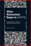 When Nationalism Began to Hate : Imagining Modern Politics in Nineteenth-Century Poland, Porter, Brian, 0195151879