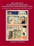 Art and Piety in the Female Religious Communities of Renaissance Italy : Iconography, Space, and the Religious Woman's Perspective, Thomas, Anabel, 0521811880