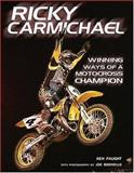Ricky Carmichael : Winning Ways of A Motocross Champion, Faught, Ken and Bonnello, Joe, 0760321884