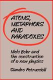 Atoms, Metaphors and Paradoxes : Niels Bohr and the Construction of a New Physics, Petruccioli, Sandro, 0521031885