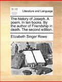 The History of Joseph a Poem in Ten Books by the Author of Friendship in Death The, Elizabeth Singer Rowe, 1170551882