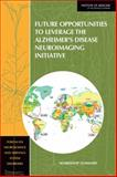 Future Opportunities to Leverage the Alzheimer's Disease Neuroimaging Initiative : Workshop Summary, Forum on Neuroscience and Nervous System Disorders Staff and Institute of Medicine, 0309161886