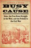 Busy in the Cause : Iowa, the Free-State Struggle in the West, and the Prelude to the Civil War, Soike, Lowell J., 0803271891