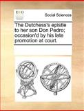 The Dutchess's Epistle to Her Son Don Pedro; Occasion'D by His Late Promotion at Court, See Notes Multiple Contributors, 1170081894