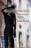 Sarajevo under Siege : Anthropology in Wartime, Macek, Ivana, 0812221893