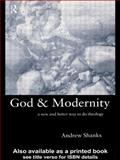 God and Modernity : New and Better Way to Do Theology, Shanks, Andrew, 0415221897