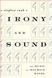 Irony and Sound : The Music of Maurice Ravel, Zank, Stephen, 1580461891
