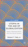 Utopia in the Age of Globalization : Space, Representation, and the World-System, Tally Jr., Robert T., 0230391893