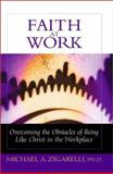 Faith at Work : Overcoming the Obstacles of Being Like Christ in the Marketplace, Zigarelli, Michael A., 0802461891