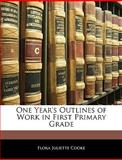 One Year's Outlines of Work in First Primary Grade, Flora Juliette Cooke, 1145821898