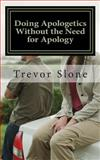 Doing Apologetics Without the Need for Apology, Trevor Slone, 0692251898