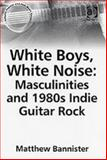 White Boys, White Noise : Masculinities and 1980s Indie Guitar Rock, Bannister, Matthew, 0754651908