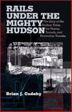 Rails under the Mighty Hudson : The Story of the Hudson Tubes, the Pennsy Tunnels, and Manhatten Transfer, Cudahy, Brian J., 0823221903