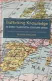 Trafficking Knowledge in Early Twentieth-Century Spain : Centres of Exchange and Cultural Imaginaries, Sinclair, Alison, 185566190X