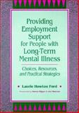 Providing Employment Support for People with Long-Term Mental Illness : Choices, Resources, and Practical Strategies, Ford, Laurie H., 1557661901